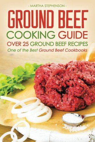 Ground Beef Cooking Guide - Over 25 Ground Beef Recipes: One of the Best Ground Beef Cookbooks