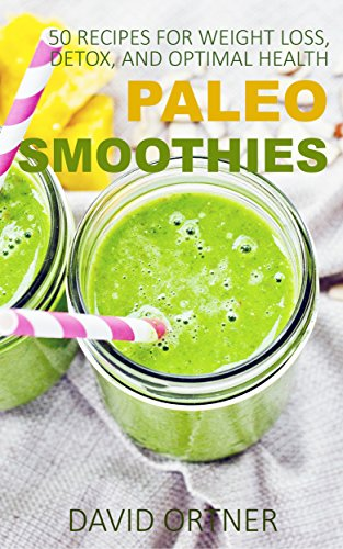 Paleo Smoothies: 50 Recipes for Weight Loss, Detox, and Optimal Health: (Green Smoothies, Smoothie Recipes, Smoothie Cleanse) by David Ortner