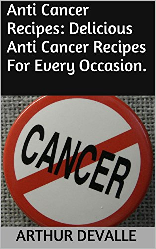 Anti Cancer Recipes: Delicious Anti Cancer Recipes For Every Occasion. by ARTHUR DEVALLE