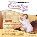 Chicken Soup for the Soul: Christian Kids - 37 Stories on Kindness, Favorite Songs and Quotations, Prayer, and Family Time for Christian Kids and Their Parents (       UNABRIDGED) by Jack Canfield, Mark Victor Hansen, Amy Newmark (editor) Narrated by Tanya Eby, Patrick Lawlor