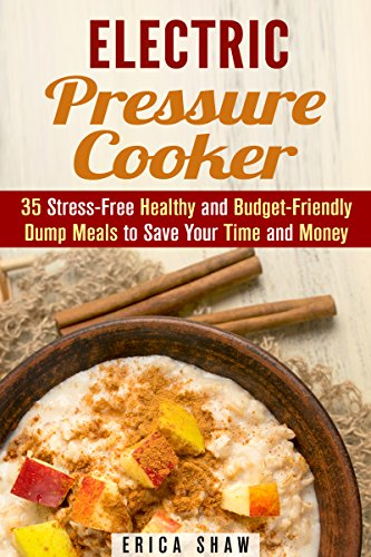 Electric Pressure Cooker: 35 Stress-Free Healthy and Budget-Friendly Dump Meals to Save Your Time and Money (Instant Pot Pressure Cooker & Budget Friendly Recipes) by Erica Shaw