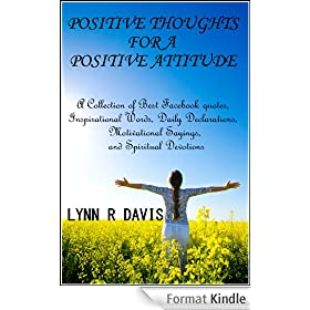 Positive Thoughts For A Positive Attitude: A Collection of Best Facebook quotes, Inspirational Words, Daily Declarations, Motivational Sayings, and Spiritual ... (Spiritual Self Help) (English Edition)