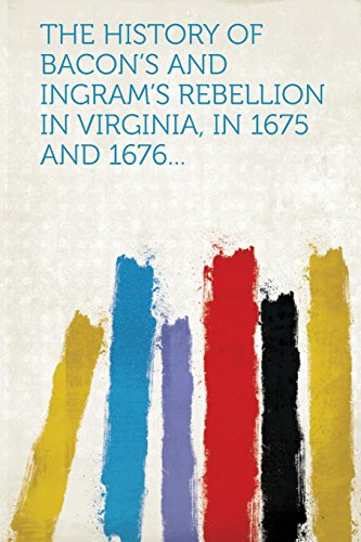 The History of Bacon's and Ingram's Rebellion in Virginia, in 1675 and 1676...