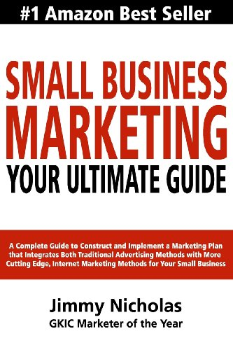 Small Business Marketing - Your Ultimate Guide: A Complete Guide to Construct and Implement a Marketing Plan that Integr