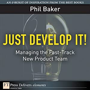 Just Develop It! Managing the Fast-Track New Product Team | [Phil Baker]