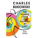 The People Look Like Flowers At Last: New Poems ~ Charles Bukowski