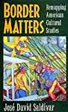 Border Matters: Remapping American Cultural Studies (American Crossroads) (0520206827) by José David Saldívar