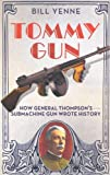 Bill Yenne Tommy Gun: How General Thompson's Submachine Gun Wrote History
