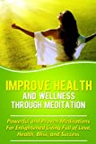 Improve Health And Wellness Through Meditation: Powerful and Proven Meditations For Enlightened Living Full of Love, Health, Bliss, and Success (Health ... For Beginners, Relaxation Techniques,)