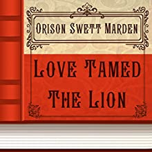 Love Tamed the Lion (       UNABRIDGED) by Orison Swett Marden Narrated by Anastasia Bertollo