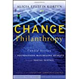Change Philanthropy: Candid Stories of Foundations Maximizing Results through Social Justice ~ Alicia Epstein Korten