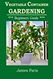 Vegetable Container Gardening - Beginners Guide: Top Tips and Ideas For Growing Vegetables in Containers and Planters (Gardening Techniques) (Volume 3)