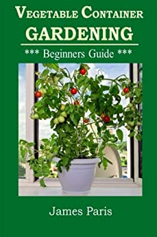 Vegetable Container Gardening - Beginners Guide Top Tips And Ideas For Growing Vegetables In ...