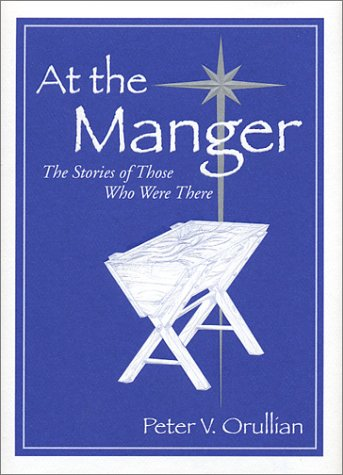 At the Manger : The Stories of Those Who Were There, PETER ORULLIAN