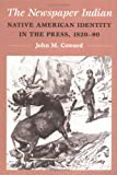 The Newspaper Indian: Native American Identity in the Press, 1820-90 (History of Communication)