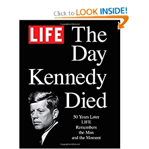 LIFE The Day Kennedy Died: Fifty Years Later: LIFE Remembers the Man and the Moment by