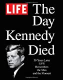 img - for LIFE The Day Kennedy Died: Fifty Years Later: LIFE Remembers the Man and the Moment book / textbook / text book