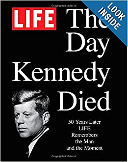 LIFE The Day Kennedy Died: Fifty Years Later: LIFE Remembers the Man and the Moment by The Editors of LIFE