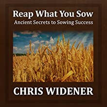 Reap What You Sow: Ancient Secrets to Sowing Success  by Chris Widener Narrated by Chris Widener