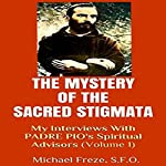 The Mystery of the Sacred Stigmata: My Interviews with Padre Pio's Spiritual Advisors, Volume 1 | Michael Freze