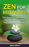 Zen: Zen For Beginners: Your Personal Guide to Master your Mind, Achieve Inner Peace and True Happiness (Meditation - Zen mind - Meditation techniques)