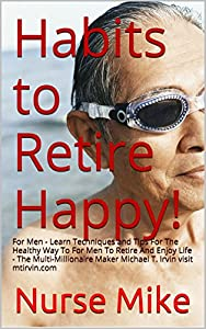 Habits to Retire Happy!: For Men - Learn Techniques and Tips For The Healthy Way To For Men To Retire And Enjoy Life - The Multi-Millionaire Maker Michael T. Irvin visit mtirvin.com from MTIrvin.com Publishing