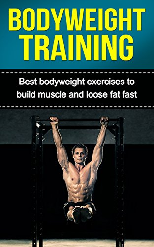 Bodyweight Training: Best Bodyweight Exercises to Build Muscle and Loose Fat Fast (Bodybuilding, Bodyweight Bodybuilding, Strength Training, Bodyweight Strength Training) (English Edition)