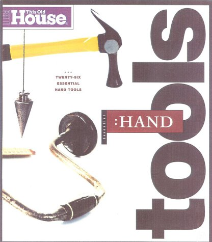This Old House Essential Hand Tools: 26 Tools to Renovate and Repair Your Home (Essential (This Old House Books))