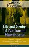 Life and Genius of Nathaniel Hawthorne: Diaries, Letters, Reminiscences and Extensive Biographies (Unabridged): Autobiographical Writings of the Renowned     of Seven Gables