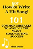 HOW [NOT] TO WRITE A HIT SONG! - 101 Common Mistakes To Avoid If You Want Songwriting Success (English Edition)