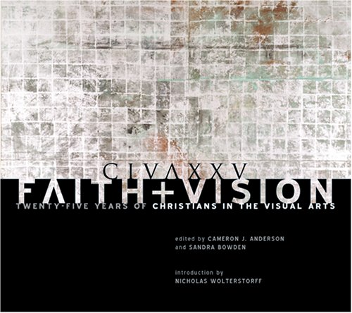 Faith and Vision: Twenty-Five Years of Christians in the Visual Arts, Cameron Anderson, ed.