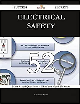 Electrical Safety 52 Success Secrets: 52 Most Asked Questions On Electrical Safety - What You Need To Know