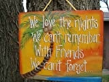 We Love the Nights We can't Remember. . .With Friends We Can't Forget Wooden Tropical Sign