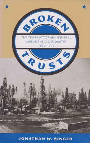Broken Trusts: The Texas Attorney General versus the Oil Industry, 1889-1909 (Kenneth E. Montague Series in Oil and Busi