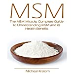 MSM: The MSM Miracle, Complete Guide to Understanding MSM and Its Health Benefits | Micheal Kratom