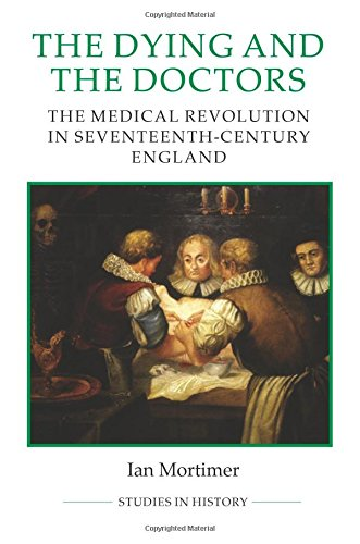 The Dying and the Doctors: The Medical Revolution in Seventeenth-Century England (Royal Historical Society Studies in Hi