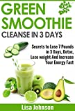 Green Smoothie Cleanse In 3 Days: Secrets To Lose 7 Pounds in 3 Days, Detox, Lose weight And Increase Your Energy Fast (Free Bonus Report) (Detox, Cleanse, ... Your Body, Weight Loss, Revitalize)