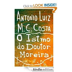 O Istmo do Doutor Moreira (Portuguese Edition) Antonio Luiz M. C. Costa