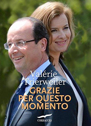 Grazie per questo momento: La denuncia di una donna tradita che fa tremare François Hollande e la Francia (Corbaccio)