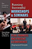 The Complete Guide to Running Successful Workshops & Seminars: Everything You Need to Know to Plan, Promote and Present a Conference Explained Simply