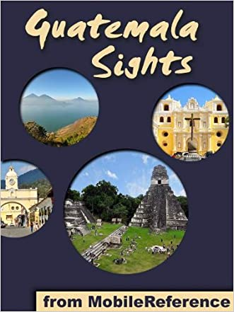 Guatemala Sights 2011: a travel guide to the top 35+ attractions in Guatemala. Includes Lake Atitlan, Antigua, Tikal, Flores, and more (Mobi Sights)