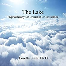 The Lake: Hypnotherapy for Unshakable Confidence Speech by Loretta Siani Narrated by Loretta M. Siani