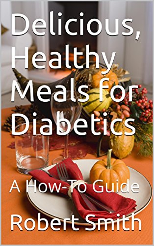 Delicious, Healthy Meals for Diabetics: A How-To Guide by Robert Smith