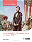 United States Civil War: Causes, Course & Effects, 1840-77 (Access to History for the Ib Diploma)
