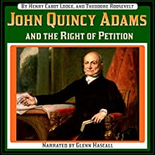 John Quincy Adams and the Right of Petition (       UNABRIDGED) by Henry Cabot Lodge, Theodore Roosevelt Narrated by Glenn Hascall