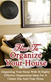 How to Organize Your House: Organizing Your Home With 36 Highly Effective Organization Ideas For a Clutter-Free and Clean Home
