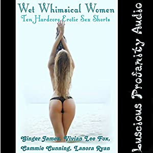 Wet Whimsical Women: 10 Hardcore Erotic Sex Shorts Audiobook