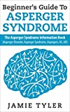 Beginners Guide To Aspergers Syndrome: The Aspergers Syndrome Information Book (Asperger Disorder, Asperger Syndrome, Aspergers, AS, AD) (Autism, Aspergers, Asperger Syndrome, Autistic)