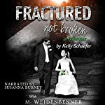 Fractured Not Broken | Kelly Schaefer,Michelle Weidenbenner