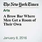 A Brow Bar Where Men Get a Room of Their Own | Kayleen Schaefer
